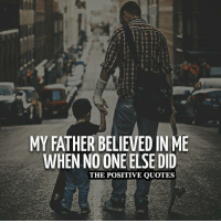Be Thankful ❤: MY FATHER BELIEVED IN ME  WHEN NO ONE ELSE DID  THE POSITIVE QUOTES Be Thankful ❤