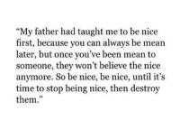 "Mean, Time, and Nice: My father had taught me to be nice  first, because you can always be mean  later, but once you've been mean to  someone, they won't believe the nice  anymore. So be nice, be nice, until it's  time to stop being nice, then destroy  them.""  95"