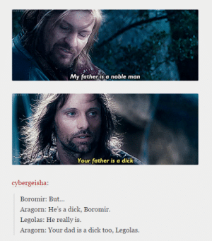The Fellowship of Daddy Issuesomg-humor.tumblr.com: My father is a noble man  Your father is a dick  cybergeisha:  Boromir: But...  Aragorn: He's a dick, Boromir.  Legolas: He really is.  Aragorn: Your dad is a dick too, Legolas The Fellowship of Daddy Issuesomg-humor.tumblr.com