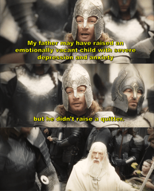 Tumblr, Anxiety, and Blog: My father may have raised an  emotionally vacant child with severe  depression anxiety  and   but he didn't raise a quitter. theartofangirling:  incorrect lotr quotes: (5/?) [insp.]