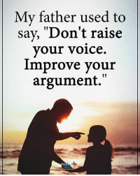 """My father used to say. """"Don't raise your voice. Improve your argument."""" positiveenergyplus: My father used to  say, 'Don't raise  your voice.  improve your  argument.""""  OSIT  ENERG My father used to say. """"Don't raise your voice. Improve your argument."""" positiveenergyplus"""