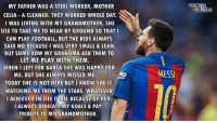 Leo Messi 👏👏: MY FATHER WAS A STEEL WORKER, MOTHER  CELIA A CLEANER. THEY WORKED WHOLE DAY.  I WAS LIVING WITH MY GRANDMOTHER, SHE  USE TO TAKE ME TO NEAR BY GROUND SO THATI  CAN PLAY FOOTBALL, BUT THE KIDS ALWAYS  SAID NO BECAUSE I WAS VERY SMALL & LEAN.  BUT SOME HOW MY GRANDMA ASK THEM TO  LET ME PLAY WITH THEM  WHEN I LEFT FOR BARCA SHE WAS HAPPY FOR  ME, BUT SHE ALWAYS MISSED ME  eko  MESS  TODAY SHE IS NOT HERE BUT I KNOW SHE IS  WATCHING ME FROM THE STARS. WHATEVER  I ACHIEVED IN LIFE IS ALL BECAUSE OF HER.  I ALWAYS DEDICATE MY GOALS & PAY  TRIBUTE TO MY GRANDMOTHER. Leo Messi 👏👏
