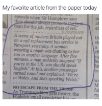 """Dank, Newport, and Britain: My favorite article from the paper today  episode when Sir Humphrey says  always  man for the job, regardless of sex.  IG: @dumb ipe  he A scene of modern Britain played out  on a rail replacement bus service in  Newport yesterday. A woman  wearing a niqab was chatting to her  son in another language. After five  minutes, a man suddenly snapped: """"It fea  r you're in the UK, you should speak  English."""" At this, another passenger  ld turned round and explained: """"We're  in Wales. And she's speaking Welsh.""""  WO  NO ESCAPE FROM THE  As ets nearer, the  itch  email newslette a"""