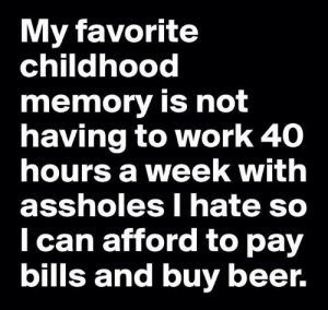 amen: My favorite  childhood  memory is not  having to work 40  hours a week with  assholes I hate so  Ican afford to pay  bills and buy beer. amen