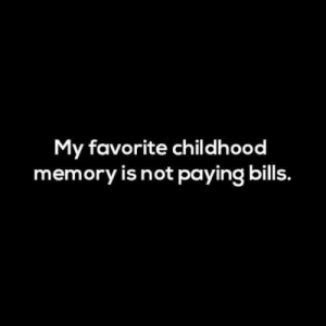 Paying Bills: My favorite childhood  memory is not paying bills.