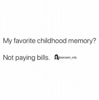 SarcasmOnly: My favorite childhood memory?  Not paying bills. sarasm, only SarcasmOnly