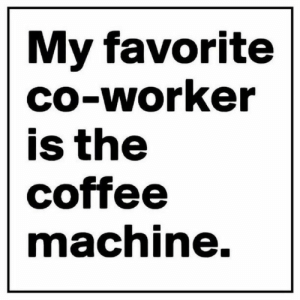 Coffee, Co-Worker, and  My Favorite: My favorite  CO-Worker  is the  coffee  machnine.