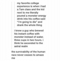 """never ceases to amaze me: my favorite college  experience is when i had  a 7am class and the kid  next to me literally  poured a monster energy  drink into his coffee said  """"i'm going to die"""" and  drank the whole thing  i knew a guy who brewed  his instant coffee with  monster instead of water.  three cups in two hours. i  think he ascended to the  astral realm  the survivability of the human  race never ceases to amaze  me"""