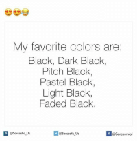 Dark, Light, and Lighting: My favorite colors are:  Black, Dark Black  Pitch Black,  Pastel Black  Light Black,  Faded Black  If @Sarcastic us  @Sarcastic Us  casarcasmlol