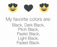Pastels: My favorite colors are:  Black, Dark Black,  Pitch Black,  Pastel Black,  Light Black,  Faded Black.