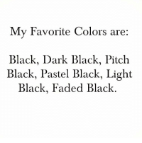 Memes, Faded, and Black: My Favorite Colors are:  Black, Dark Black, Pitch  Black, Pastel Black, Light  Black, Faded Black 🖤🖤🖤 goodgirlwithbadthoughts 💅🏼
