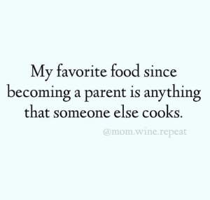 And cleans up after.   (via Mom.Wine.Repeat): My favorite food since  becoming a parent is anything  that someone else cooks.  @mom.wine.repeat And cleans up after.   (via Mom.Wine.Repeat)
