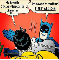 Memes, Game, and 🤖: My favorite  GAME CFTHRDNES  character  IGlgaemof thrones  It doesn't matter!  THEY ALL DIE! Who else thinks that everyone would be fucjing dead by the end 😳