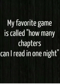 """Favorite Game: My favorite game  is called """"how many  chapters  can read in one night"""