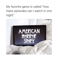 "American Horror Story, Memes, and 🤖: My favorite game is called ""how  many episodes can l watch in one  night""  IG: THEAHSCLUB  AMERICAN  HORROR  STORY me 😂"