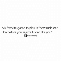 """Funny, Memes, and Rude: My favorite game to play is """"how rude can  I be before you realize I don't like you""""  @sarcasm only ⠀"""
