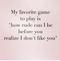 Memes, Rude, and Game: My favorite game  to play is  how rude can I be  before you  realize I don't like you Credit: NorthWitch69