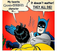 Memes, 🤖, and Game Thrones: My favorite  GAMED THRONES  character  It doesn't matter!  THEY ALL DIE!