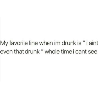 "Drunk, Memes, and Good: My favorite line when im drunk is"" i aint  even that drunk "" whole time i cant see Im good tho..👍😂😂"