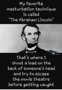RT @TooMessedUp: Same: My favorite  masturbation technique  is called  The Abraham Lincoln  ORM  That's where I  shoot a load on the  back of someone's head  and try to escape  the movie theatre  before getting caught RT @TooMessedUp: Same