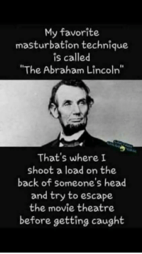 """Abraham Lincoln, Dank, and Head: My favorite  masturbation technique  is called  """"The Abraham Lincoln""""  That's where I  shoot a load on the  back of someone's head  and try to escape  the movie theatre  before getting caught <p>but you waste a movie ticket via /r/dank_meme <a href=""""http://ift.tt/2eLcolb"""">http://ift.tt/2eLcolb</a></p>"""