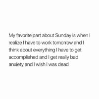 Bad, Memes, and Mood: My favorite part about Sunday is when l  realize l have to work tomorrow andI  think about everything I have to get  accomplished and I get really bad  anxiety and I wish l was dead Happy MONDAY 🎉 memes memeoftheday twittermeme monday mood