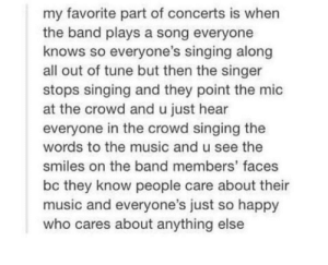 the best part: my favorite part of concerts is when  the band plays a song everyone  knows so everyone's singing along  all out of tune but then the singer  stops singing and they point the mic  at the crowd and u just hear  everyone in the crowd singing the  words to the music and u see the  smiles on the band members' faces  bc they know people care about their  music and everyone's just so happy  who cares about anything else the best part