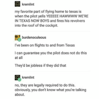 my ears fuckin exploded on the plane and it's like, ,, 12:30am and i have hw lol and the drive home is 30-40min gotta blast: my favorite part of flying home to texas is  when the pilot yells YEEEEE HAWWWW WE'RE  IN TEXAS NOW BOYS and fires his revolvers  into the roof of the cockpit.  SA burden oculeous  I've been on flights to and from Texas  I can guarantee you the pilot does not do this  at all  They'd be jobless if they did that  kremlint  no, they are legally required to do this.  obviously, you don't know what you're talking  about my ears fuckin exploded on the plane and it's like, ,, 12:30am and i have hw lol and the drive home is 30-40min gotta blast