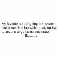 Club, Funny, and Memes: My favorite part of going out is when I  sneak out the club without saying bye  to anyone to go home and sleep  @sarcasm_only SarcasmOnly