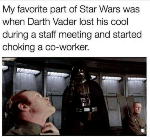 Staff Meeting: My favorite part of Star Wars wa  when Darth Vader lost his cool  during a staff meeting and started  choking a co-worker.
