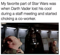 lol: My favorite part of Star Wars was  when Darth Vader lost his cool  during a staff meeting and started  choking a co-worker. lol