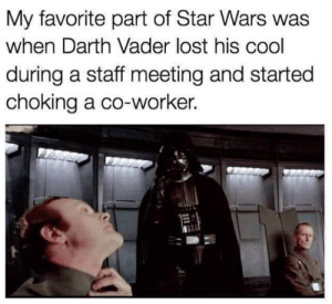 DV6: My favorite part of Star Wars was  when Darth Vader lost his cool  during a staff meeting and started  choking a co-worker. DV6