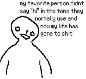 """Life, Shit, and Gone: my favorite person didnt  say """"hi"""" in the tone they  normally use and  now my life has  gone to shit"""
