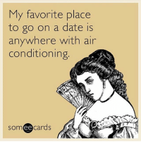 Memes, Date, and Someecards: My favorite place  to go on a date is  anywhere with air  conditioning  SOm  ee  cards so accurate (@someecards)