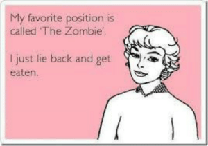 Dank, Memes, and Target: My favorite position is  called The Zombie  just lie back and get  eaten. Said every woman I've ever known by bryxy FOLLOW 4 MORE MEMES.
