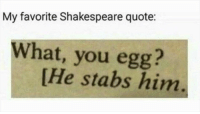Just so everyone knows, this is bit then goes on to say young fry of treachery! to which the child (the stabbed egg in question) goes he has killed me, mother and the following stage direction is simply [he dies]: My favorite Shakespeare quote:  What, you egg?  He stabs him Just so everyone knows, this is bit then goes on to say young fry of treachery! to which the child (the stabbed egg in question) goes he has killed me, mother and the following stage direction is simply [he dies]