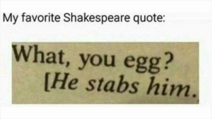 Memes, Shakespeare, and Http: My favorite Shakespeare quote:  What, you egg?  [He stabs him humpity dumpity via /r/memes http://bit.ly/2UsvljZ