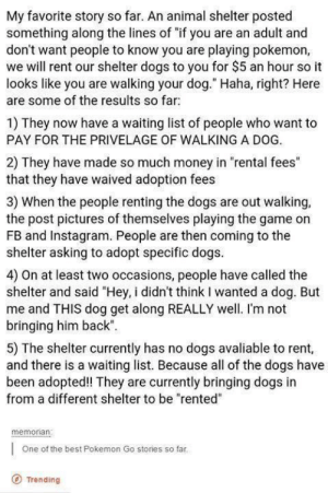 "awesomacious:  Wholesome dog walking: My favorite story so far. An animal shelter posted  something along the lines of ""if you are an adult and  don't want people to know you are playing pokemon,  we will rent our shelter dogs to you for $5 an hour so it  looks like you are walking your dog."" Haha, right? Here  are some of the results so far  1) They now have a waiting list of people who want to  PAY FOR THE PRIVELAGE OF WALKING A DOG.  2) They have made so much money in ""rental fees""  that they have waived adoption fees  3) When the people renting the dogs are out walking,  the post pictures of themselves playing the game on  FB and Instagram. People are then coming to the  shelter asking to adopt specific dogs  4) On at least two occasions, people have called the  shelter and said ""Hey, i didn't think I wanted a dog. But  me and THIS dog get along REALLY well. I'm not  bringing him back""  5) The shelter currently has no dogs avaliable to rent,  and there is a waiting list. Because all of the dogs have  been adopted! They are currently bringing dogs in  from a different shelter to be ""rented""  memonan  One of the best Pokemon Go stories so far  O Trending awesomacious:  Wholesome dog walking"