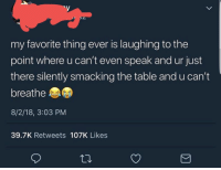 Best, Medicine, and Table: my favorite thing ever is laughing to the  point where u can't even speak and ur just  there silently smacking the table and u can't  breathe  8/2/18, 3:03 PM  39.7K Retweets 107K Likes Laughing really is the best medicine