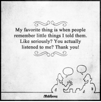 Memes, Thank You, and 🤖: My favorite thing is when people  remember little things I told them.  Like seriously? You actually  listened to me? Thank you!
