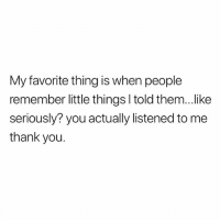 Memes, Omg, and Thank You: My favorite thing is when people  remember little things I told them...like  seriously? you actually listened to me  thank you. Omg yes @loud