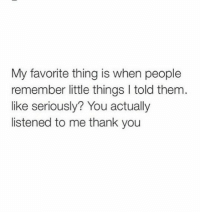 Thank You, Them, and Remember: My favorite thing is when people  remember little things I told them  like seriously? You actually  listened to me thank you