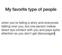 """Http, Eye, and One: My favorite type of people  when you're telling a story and everyones  talking over you, but one person makes  direct eye contact with you and pays extra  attention so you don't get discouraged <p>My favorite type of people💓💓 via /r/wholesomememes <a href=""""http://ift.tt/2uNLZ0j"""">http://ift.tt/2uNLZ0j</a></p>"""