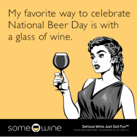 """Beer, Tumblr, and Wine: My favorite way to celebrate  National Beer Day is with  a glass of wine.  someOwine  Serious Wine Just Got FunT  PLEASE DRINK RESFONSELY 1026 BEVERAGE CO LLC NAPA CA <p><a href=""""http://memehumor.net/post/159322706249/my-favorite-way-to-celebrate-national-beer-day-is"""" class=""""tumblr_blog"""">memehumor</a>:</p>  <blockquote><p>My favorite way to celebrate National Beer Day is with a glass of wine.</p></blockquote>"""