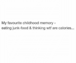 Food, Wtf, and Memory: My favourite childhood memory  eating junk-food & thinking wtf are calories... Those were the days...