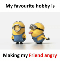 Angry: My favourite hobby is  Making my Friend angry