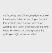 Memes, Best, and Girl: my favourite kind of friendship is one where  there's a mutual understanding of the fact  that we both have our own lives so we  won't be able to talk or hang out all the time  but when we do talk or hang out it's like  picking up right where we left off These friendships are the best 🙌🏼❤️ Follow my girl @scouse_ma @scouse_ma @scouse_ma @scouse_ma