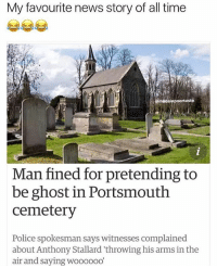 News, Police, and Ghost: My favourite news story of all time  ste  Man fined for pretending to  be ghost in Portsmouth  cemetery  Police spokesman says witnesses complained  about Anthony Stallard 'throwing his arms in the  air and saying wooo00O' 😂😂🤣😂