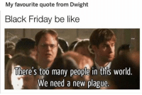 at least u never have to leave the bed for ours :) take advantage of it now!: My favourite quote from Dwight  Black Friday be like  There's too many people in this world  We need a new plague. at least u never have to leave the bed for ours :) take advantage of it now!