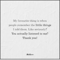 Does anyone else notice that too?: My favourite thing is when  people remember the little things  I told them. Like seriously?  You actually listened to me?  Thank you!  Nintelligence Does anyone else notice that too?